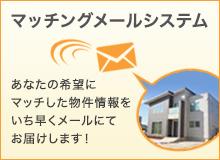 マッチングメールシステム あなたの希望にマッチした物件情報をいち早くメールにてお届けします!